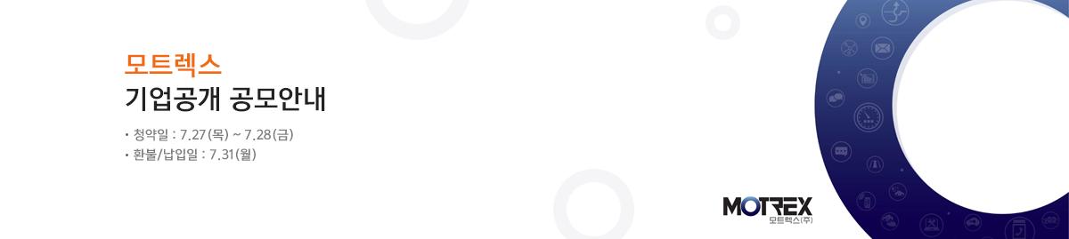 모트렉스 기업공개 공모안내  청약일 : 7.27(목)~7.28(금), 환불/납입일 : 7.31(월) MOTREX 모트렉스(주)